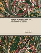 Sonatine by Maurice Ravel for Solo Piano (1905) M.40 eBook by Maurice Ravel