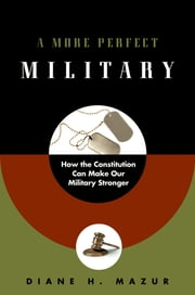 A More Perfect Military - How the Constitution Can Make Our Military Stronger ebook by Diane H. Mazur