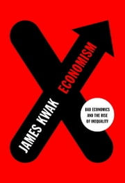 Economism - Bad Economics and the Rise of Inequality ebook by James Kwak