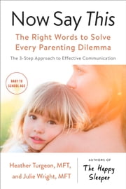 Now Say This - The Right Words to Solve Every Parenting Dilemma ebook by Heather Turgeon, MFT, Julie Wright,...