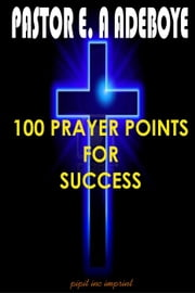 100 Prayer Points For Success ebook by Pastor E. A Adeboye