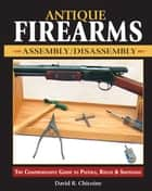 Antique Firearms Assembly/Disassembly - The comprehensive guide to pistols, rifles & shotguns ebook by David Chicoine