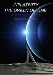 Inflativity The Origin of Time: General Unifying Theory of Universe Dynamics ebook by Kevin Jonathan Warne