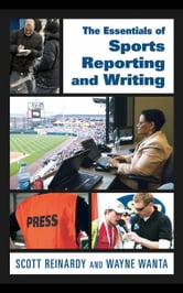 The Essentials of Sports Reporting and Writing ebook by Reinardy, Scott