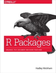 R Packages - Organize, Test, Document, and Share Your Code ebook by Hadley Wickham
