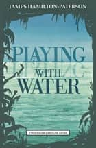 Playing with Water - Passion and Solitude on a Philippine Island ebook by James Hamilton-Paterson