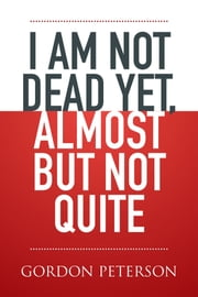 I Am Not Dead Yet, Almost but Not Quite ebook by Gordon Peterson
