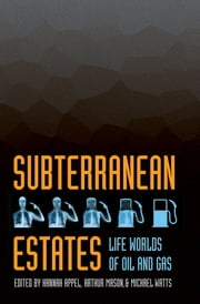 Subterranean Estates - Life Worlds of Oil and Gas ebook by Hannah Appel,Arthur Mason,Michael Watts