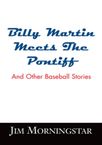 Billy Martin Meets the Pontiff - And Other Baseball Stories ebook by Jim Morningstar