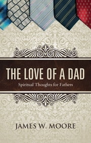 The Love of a Dad - Spiritual Thoughts for Fathers ebook by James W. Moore