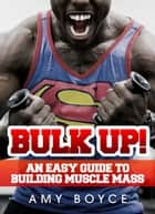 Bulk Up! An Easy Guide to Building Muscle Mass ebook by Amy Boyce