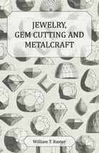 Jewelry Gem Cutting and Metalcraft ebook by William T. Baxter