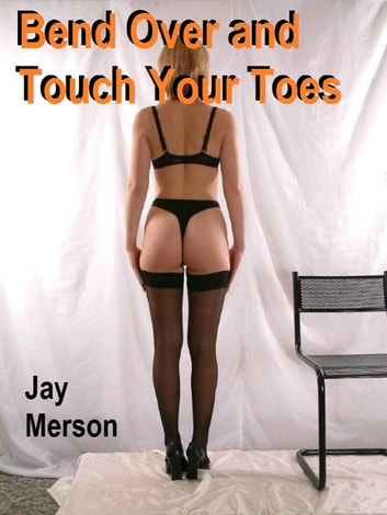 Bend Over and Touch Your Toes (BDSM erotica) ebook by Jay Merson