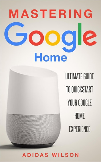 277874570688e5 Mastering Google Home - Ultimate Guide To Quickstart Your Google Home  Experience ebook by Adidas Wilson