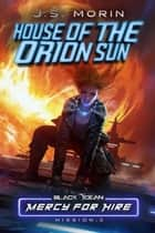 House of the Orion Sun: Mission 3 - Black Ocean: Mercy for Hire, #3 ebook by J.S. Morin