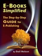 E-Books Simplified: The Step-by-Step Guide to E-Publishing ebook by Gail Nelson
