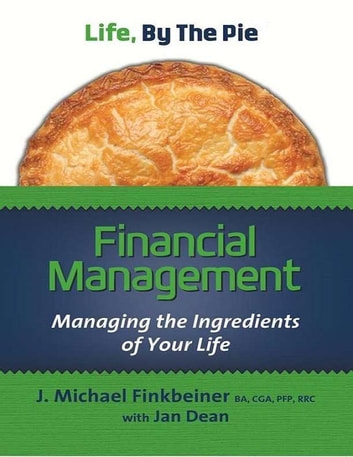 Life, By The Pie - Financial Management - Managing The Ingredients Of Your Life ebook by Michael J. Finkbeiner,Jan Dean