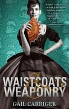 Waistcoats and Weaponry - Number 3 in series ebook by Gail Carriger