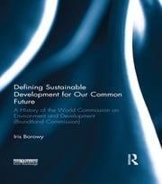 Defining Sustainable Development for Our Common Future - A History of the World Commission on Environment and Development (Brundtland Commission) ebook by Iris Borowy