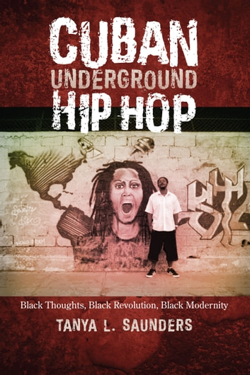 Cuban Underground Hip Hop - Black Thoughts, Black Revolution, Black Modernity ebook by Tanya L. Saunders