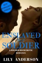 Enslaved by a soldier - A Soldier BDSM Erotic Romance ebook by Lily Anderson
