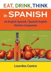 Eat, Drink, Think in Spanish - A Food Lover's English-Spanish/Spanish-English Dictionary ebook by Lourdes Castro
