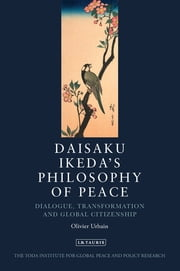 Daisaku Ikeda's Philosophy of Peace - Dialogue, Transformation and Global Citizenship ebook by Olivier Urbain