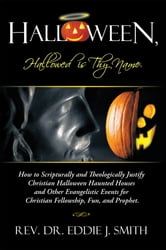 Halloween, Hallowed is Thy Name - How to Scripturally and Theologically Justify Christian Halloween Haunted Houses and Other Evangelistic Events for Christian Fellowship, Fun, and Prophet. ebook by Rev. Dr. Eddie J. Smith