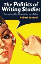 The Politics of Writing Studies - Reinventing Our Universities from Below eBook by Robert Samuels