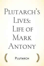 Plutarch's Lives: Life of Mark Antony ebook by Plutarch