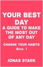 Your Best Day A Guide To Make the Most Out of Any Day (Change Your Habits Book 1) ebook by Jonas Stark