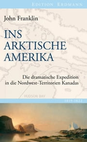Ins Arktische Amerika - Die dramatische Expedition in die Nordwest-Territorien Kanadas 1819-1822 ebook by John Franklin, Detlef Brennecke