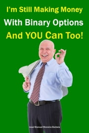 I'm still making money with binary options – and YOU can too! ebook by José Manuel Moreira Batista