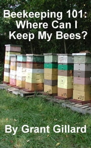 Beekeeping 101: Where Can I Keep My Bees? ebook by Grant Gillard