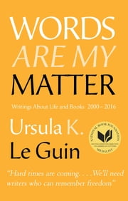 Words Are My Matter - Writings About Life and Books, 2000-2016, with a Journal of a Writers Week ebook by Ursula K. Le Guin