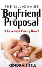 The Billionaire Boyfriend Proposal - A Kavanagh Family Novel ebook by Kendra Little