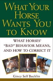 "What Your Horse Wants You to Know - What Horses' """"Bad"""" Behavior Means, and How to Correct It ebook by Gincy Self Bucklin"