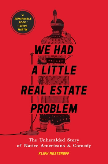 We Had a Little Real Estate Problem - The Unheralded Story of Native Americans & Comedy ebook by Kliph Nesteroff