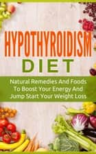 Hypothyroidism Diet - Natural Remedies And Foods To Boost Your Energy And Jump Start Your Weight Loss ebook by The Total Evolution
