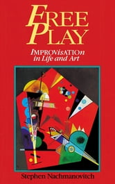 Free Play - Improvisation in Life and Art ebook by Stephen Nachmanovitch
