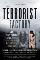 The Terrorist Factory - ISIS, the Yazidi Genocide, and Exporting Terror ebook by Father Patrick Desbois, Nastasie Costel, Lara Logan