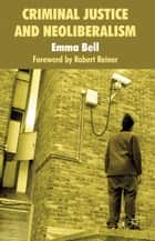 Criminal Justice and Neoliberalism ebook by E. Bell
