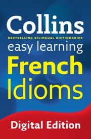 Easy Learning French Idioms: Trusted support for learning (Collins Easy Learning) ebook by Collins