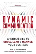 Dynamic Communication - 27 Strategies to Grow, Lead, and Manage Your Business ebook by Jill Schiefelbein