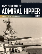Heavy Cruisers of the Admiral Hipper Class: Warships of the Kriegsmarine ebook by Koop, Gerhard