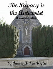 The Papacy is the Antichrist - A Demonstration ebook by James Aitken Wylie