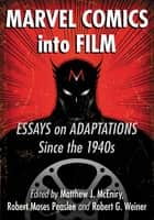Marvel Comics into Film - Essays on Adaptations Since the 1940s ebook by Matthew J. McEniry, Robert Moses Peaslee, Robert G. Weiner