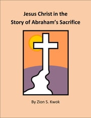 Jesus Christ in the Story of Abraham's Sacrifice ebook by Zion Kwok