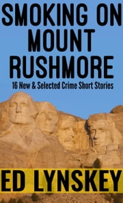 Smoking on Mount Rushmore - 16 New and Selected Short Stories ebook by Ed Lynskey