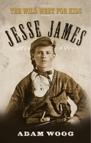 Jesse James - The Wild West for Kids ebook by Adam Woog